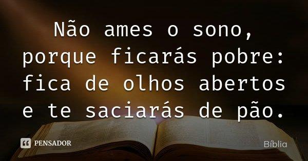 Não ames o sono, porque ficarás pobre: fica de olhos abertos e te saciarás de pão.... Frase de Bíblia.