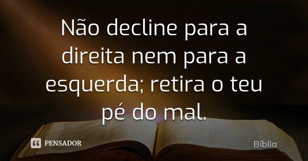 Não decline para a direita nem para a esquerda; retira o teu pé do mal.... Frase de Bíblia.
