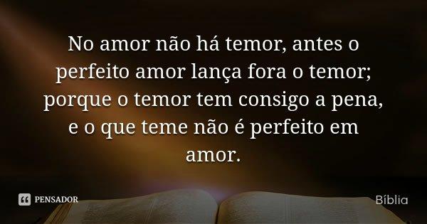 No amor não há temor, antes o perfeito amor lança fora o temor; porque o temor tem consigo a pena, e o que teme não é perfeito em amor.... Frase de Bíblia.
