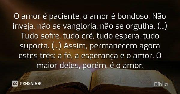 O amor é paciente, o amor é bondoso. Não inveja, não se vangloria, não se orgulha. (...) Tudo sofre, tudo crê, tudo espera, tudo suporta. (...) Assim, permanece... Frase de Bíblia.