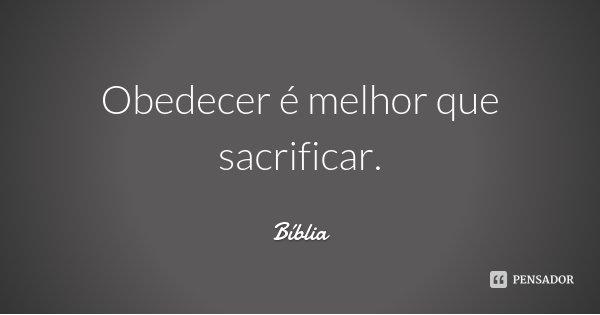 Obedecer é melhor que sacrificar.... Frase de Bíblia.