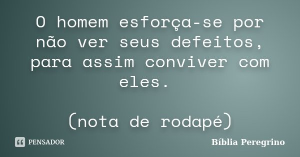 O homem esforça-se por não ver seus defeitos, para assim conviver com eles. (nota de rodapé)... Frase de Bíblia Peregrino.