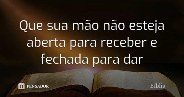 Que sua mão não esteja aberta para receber e fechada para dar... Frase de Bíblia.