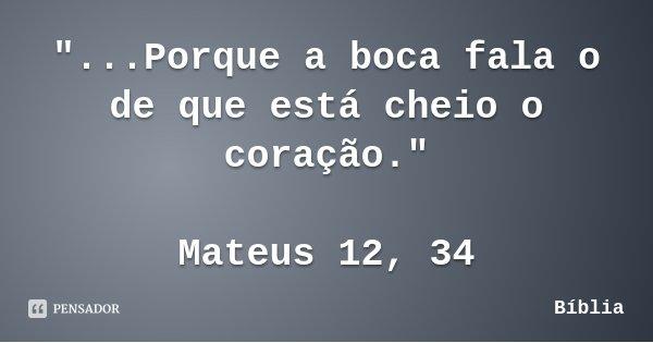 """""""...Porque a boca fala o de que está cheio o coração."""" Mateus 12, 34... Frase de Bíblia."""
