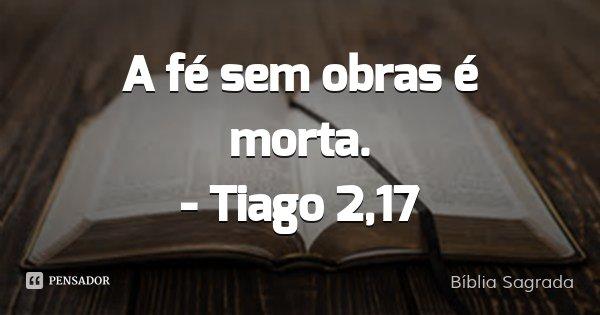 A fé sem obras é morta. - Tiago 2,17... Frase de Bíblia Sagrada.