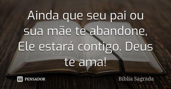 Ainda que seu pai ou sua mãe te abandone, Ele estará contigo. Deus te ama!!... Frase de Biblia Sagrada.