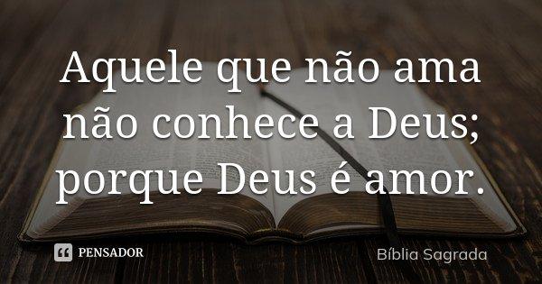 Aquele que não ama não conhece a Deus; porque Deus é amor.... Frase de Biblia sagrada.