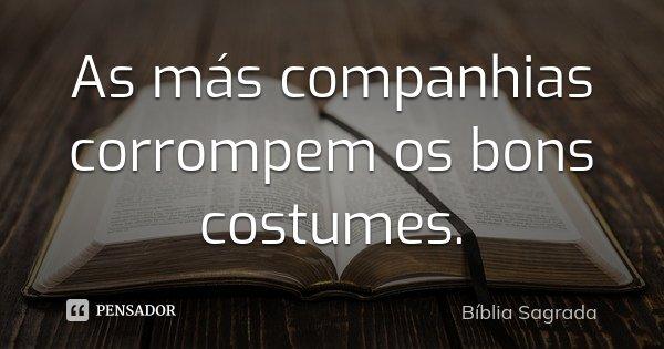 As más companhias corrompem os bons costumes.... Frase de Bíblia Sagrada.