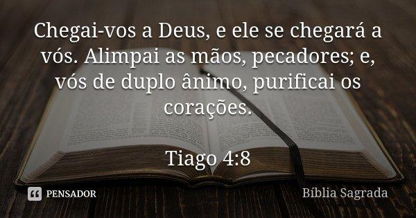 Chegai-vos a Deus, e ele se chegará a vós. Alimpai as mãos, pecadores; e, vós de duplo ânimo, purificai os corações. Tiago 4:8... Frase de Bíblia Sagrada.