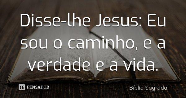 Disse-lhe Jesus: Eu sou o caminho, e a verdade e a vida.... Frase de biblia sagrada.