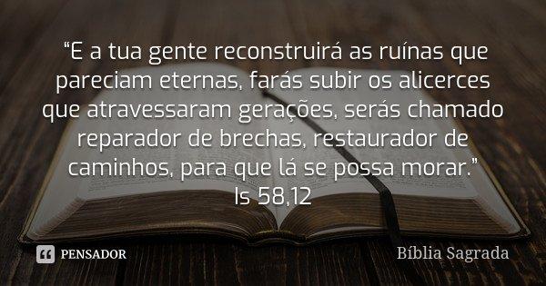 """""""E a tua gente reconstruirá as ruínas que pareciam eternas, farás subir os alicerces que atravessaram gerações, serás chamado reparador de brechas, restaurado... Frase de Bíblia Sagrada."""