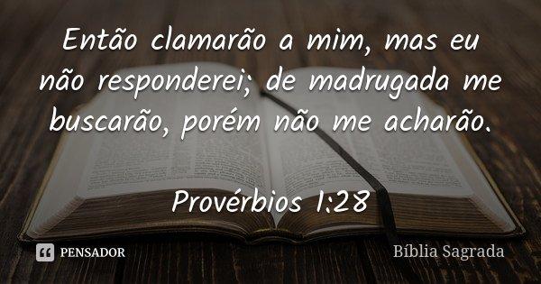 Então clamarão a mim, mas eu não responderei; de madrugada me buscarão, porém não me acharão. Provérbios 1:28... Frase de Bíblia Sagrada.