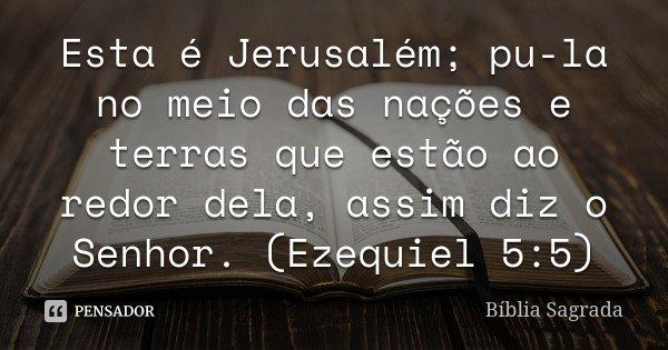 Esta é Jerusalém; pu-la no meio das nações e terras que estão ao redor dela, assim diz o Senhor. (Ezequiel 5:5)... Frase de Bíblia Sagrada.