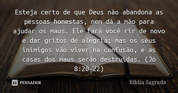 .... esteja certo de que Deus nao abandona as pessoas honestas, nem da a mao para ajudar os maus. ... Aguarde Ele vai fazer voce sorrir de novo e dar Gritos de ... Frase de Biblia Sagrada Livro de Jó.