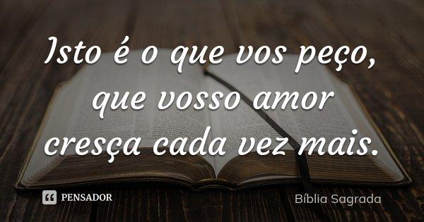 Isto é o que vos peço, que vosso amor cresça cada vez mais.... Frase de Bíblia Sagrada.