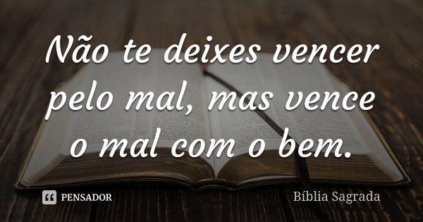 Não te deixes vencer pelo mal, mas vence o mal com o bem.... Frase de Biblía Sagrada.