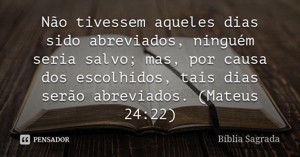 Não tivessem aqueles dias sido abreviados, ninguém seria salvo; mas, por causa dos escolhidos, tais dias serão abreviados. (Mateus 24:22)... Frase de Bíblia Sagrada.