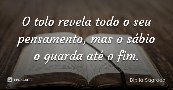 O tolo revela todo o seu pensamento, mas o sábio o guarda até o fim.... Frase de BIBLIA SAGRADA.