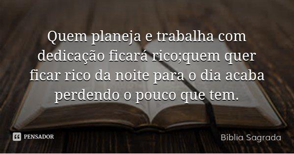 Quem planeja e trabalha com dedicação ficará rico;quem quer ficar rico da noite para o dia acaba perdendo o pouco que tem.... Frase de Bíblia Sagrada.