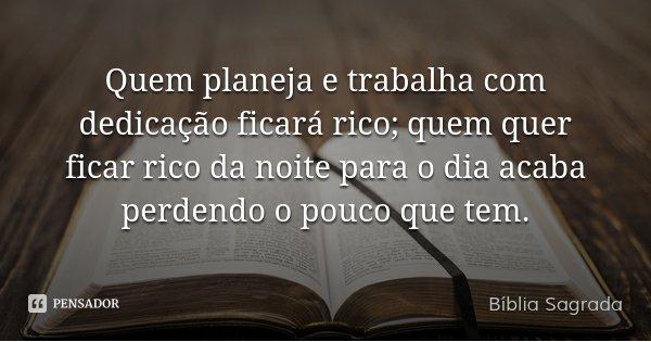 Quem planeja e trabalha com dedicação ficará rico; quem quer ficar rico da noite para o dia acaba perdendo o pouco que tem.... Frase de Bíblia Sagrada.