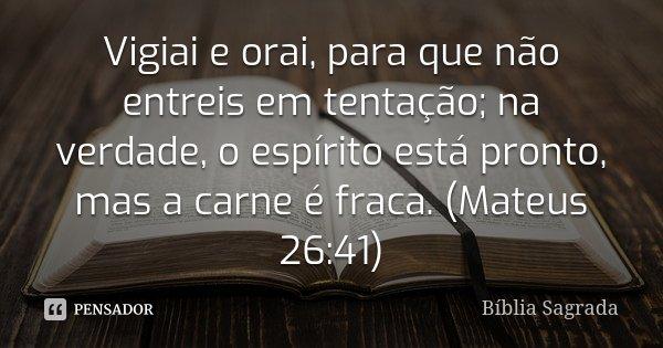 Vigiai e orai, para que não entreis em tentação; na verdade, o espírito está pronto, mas a carne é fraca. (Mateus 26:41)... Frase de Bíblia Sagrada.