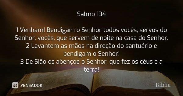 Salmo 134 1 Venham! Bendigam o Senhor todos vocês, servos do Senhor, vocês, que servem de noite na casa do Senhor. 2 Levantem as mãos na direção do santuário e ... Frase de Bíblia.
