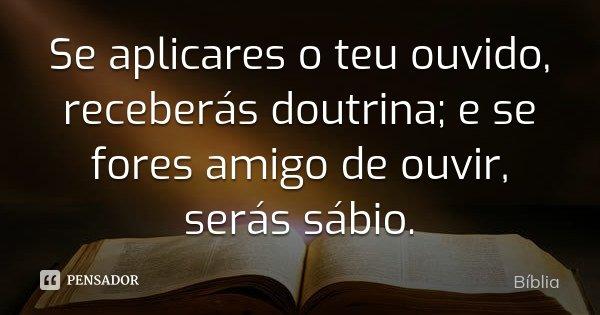 Se aplicares o teu ouvido, receberás doutrina; e se fores amigo de ouvir, serás sábio.... Frase de Bíblia.