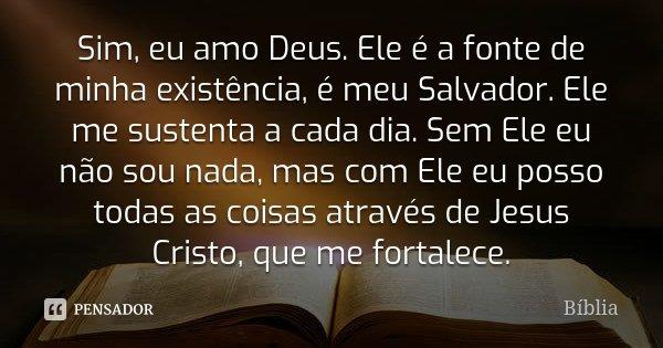 Sim, eu amo Deus. Ele é a fonte de minha existência, é meu Salvador. Ele me sustenta a cada dia. Sem Ele eu não sou nada, mas com Ele eu posso todas as coisas a... Frase de biblia.