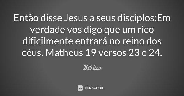 Então disse Jesus a seus disciplos:Em verdade vos digo que um rico dificilmente entrará no reino dos céus. Matheus 19 versos 23 e 24.... Frase de Bíblico.
