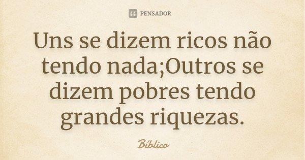 Uns se dizem ricos não tendo nada;Outros se dizem pobres tendo grandes riquezas.... Frase de Bíblico.