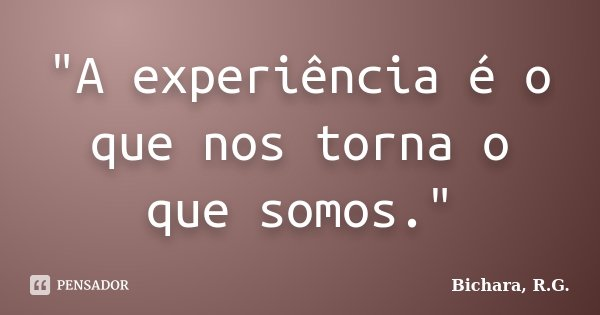 """A experiência é o que nos torna o que somos.""... Frase de Bichara, R.G.."
