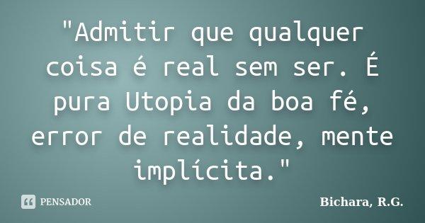 """""""Admitir que qualquer coisa é real sem ser. É pura Utopia da boa fé, error de realidade, mente implícita.""""... Frase de Bichara, R.G.."""