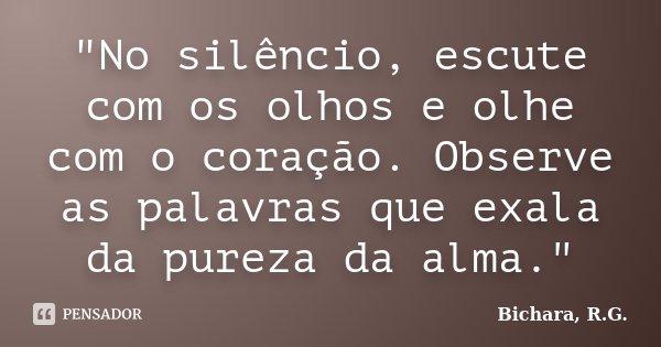 """""""No silêncio, escute com os olhos e olhe com o coração. Observe as palavras que exala da pureza da alma.""""... Frase de Bichara, R. G.."""