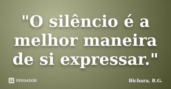 """""""O silêncio é a melhor maneira de si expressar.""""... Frase de Bichara, R.G.."""