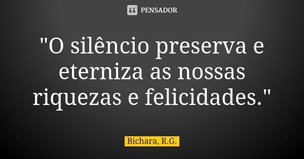 """""""O silêncio preserva e eterniza as nossas riquezas e felicidades.""""... Frase de Bichara, R.G.."""