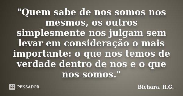 """""""Quem sabe de nos somos nos mesmos, os outros simplesmente nos julgam sem levar em consideração o mais importante: o que nos temos de verdade dentro de nos... Frase de Bichara, R.G.."""