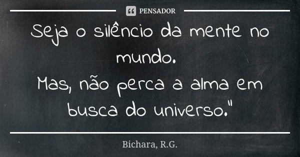 """Seja o silêncio da mente no mundo. Mas, não perca a alma em busca do universo.""""... Frase de Bichara, R.G.."""