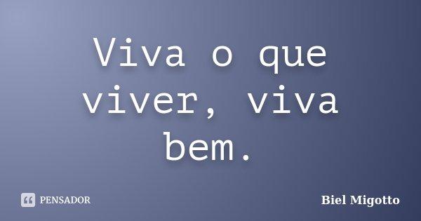 Viva o que viver, viva bem.... Frase de Biel Migotto.
