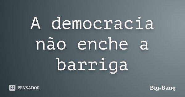 A democracia não enche a barriga... Frase de Big-Bang.