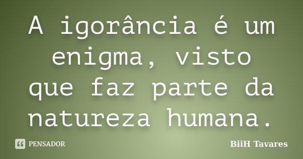 A igorância é um enigma, visto que faz parte da natureza humana.... Frase de BiiH Tavares..