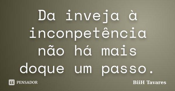 Da inveja à inconpetência não há mais doque um passo.... Frase de BiiH Tavares.
