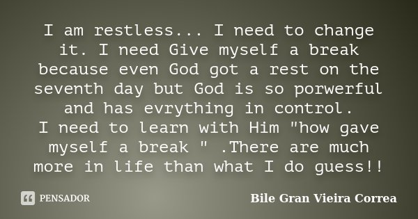 I am restless... I need to change it. I need Give myself a break because even God got a rest on the seventh day but God is so porwerful and has evrything in con... Frase de Bile Gran Vieira Correa.