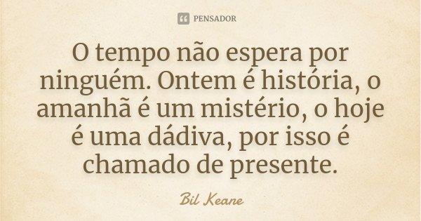 O tempo não espera por ninguém. Ontem é história, o amanhã é um mistério, o hoje é uma dádiva, por isso é chamado de presente.... Frase de Bil Keane.