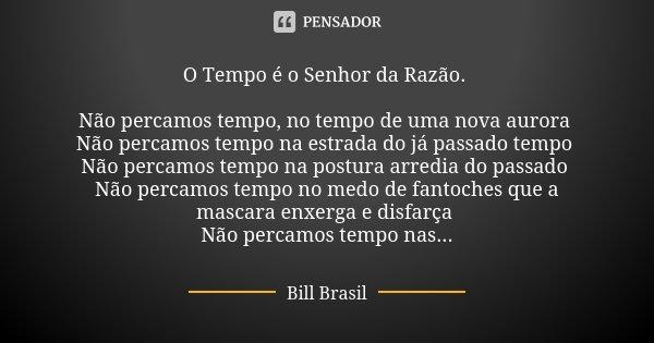 O Tempo é o Senhor da Razão. Não percamos tempo, no tempo de uma nova aurora Não percamos tempo na estrada do já passado tempo Não percamos tempo na postura arr... Frase de Bill Brasil.