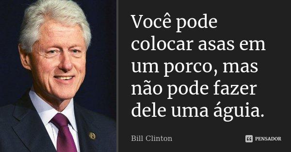 Você pode colocar asas em um porco, mas não pode fazer dele uma águia.... Frase de Bill Clinton.
