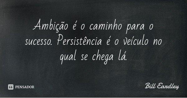 Ambição é o caminho para o sucesso. Persistência é o veículo no qual se chega lá.... Frase de Bill Eardley.