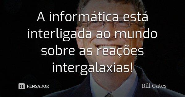 A informática está interligada ao mundo sobre as reações intergalaxias!... Frase de Bill Gates.
