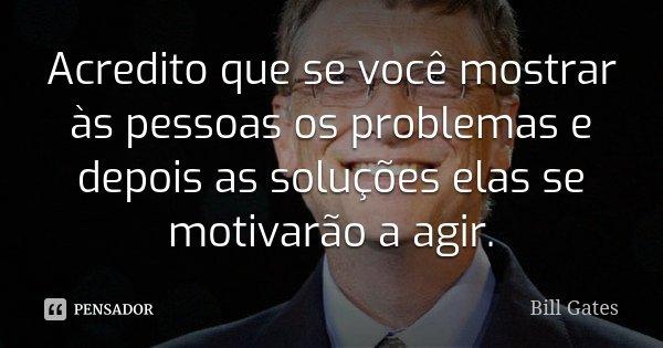 Acredito que se você mostrar às pessoas os problemas e depois as soluções elas se motivarão a agir.... Frase de Bill Gates.
