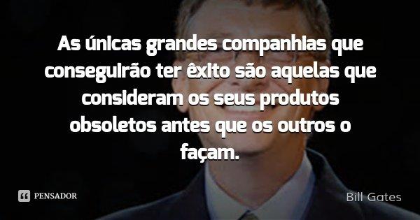 As únicas grandes companhias que conseguirão ter êxito são aquelas que consideram os seus produtos obsoletos antes que os outros o façam.... Frase de Bill Gates.