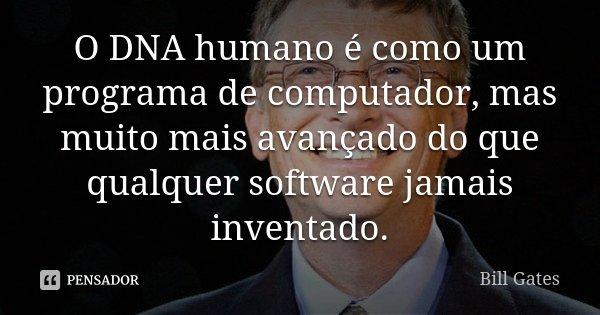 O DNA humano é como um programa de computador, mas muito mais avançado do que qualquer software jamais inventado.... Frase de Bill Gates.